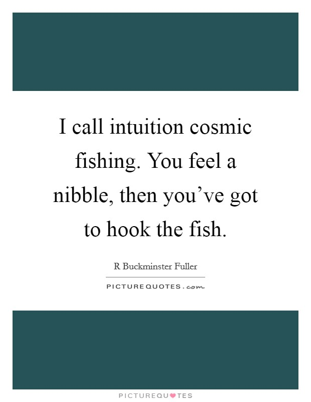 I call intuition cosmic fishing. You feel a nibble, then you've got to hook the fish Picture Quote #1