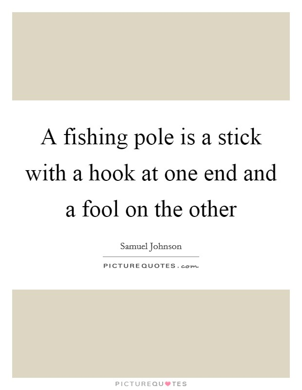 A fishing pole is a stick with a hook at one end and a fool on the other Picture Quote #1