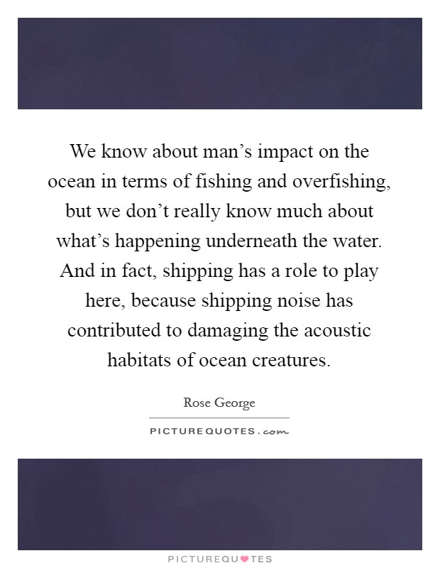 We know about man's impact on the ocean in terms of fishing and overfishing, but we don't really know much about what's happening underneath the water. And in fact, shipping has a role to play here, because shipping noise has contributed to damaging the acoustic habitats of ocean creatures Picture Quote #1