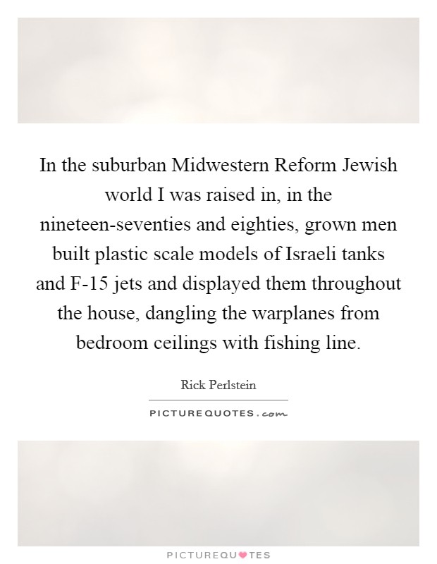 In the suburban Midwestern Reform Jewish world I was raised in, in the nineteen-seventies and eighties, grown men built plastic scale models of Israeli tanks and F-15 jets and displayed them throughout the house, dangling the warplanes from bedroom ceilings with fishing line Picture Quote #1