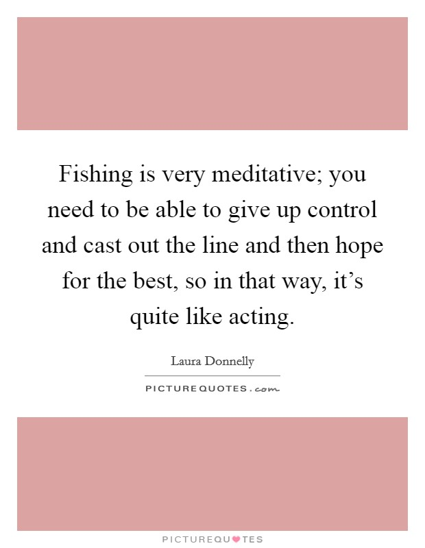 Fishing is very meditative; you need to be able to give up control and cast out the line and then hope for the best, so in that way, it's quite like acting Picture Quote #1