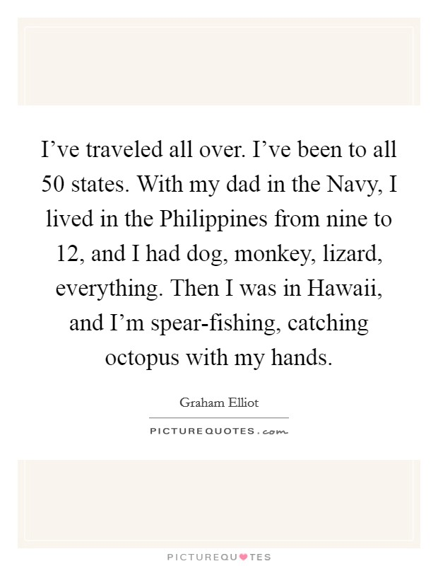 I've traveled all over. I've been to all 50 states. With my dad in the Navy, I lived in the Philippines from nine to 12, and I had dog, monkey, lizard, everything. Then I was in Hawaii, and I'm spear-fishing, catching octopus with my hands Picture Quote #1