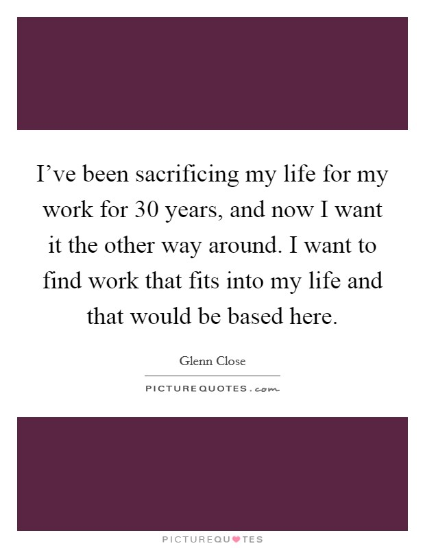 I've been sacrificing my life for my work for 30 years, and now I want it the other way around. I want to find work that fits into my life and that would be based here Picture Quote #1