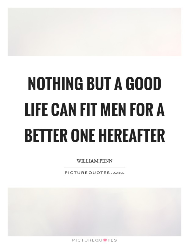 Nothing but a good life can fit men for a better one hereafter Picture Quote #1