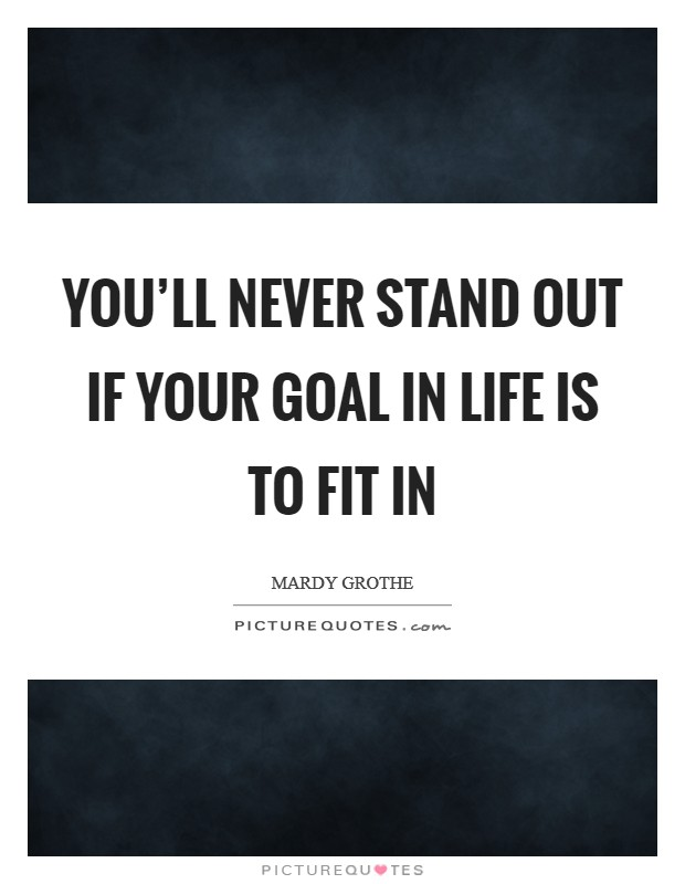 You'll never stand out if your goal in life is to fit in Picture Quote #1