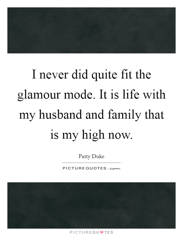 I never did quite fit the glamour mode. It is life with my husband and family that is my high now Picture Quote #1