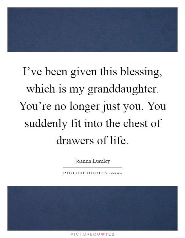I've been given this blessing, which is my granddaughter. You're no longer just you. You suddenly fit into the chest of drawers of life Picture Quote #1
