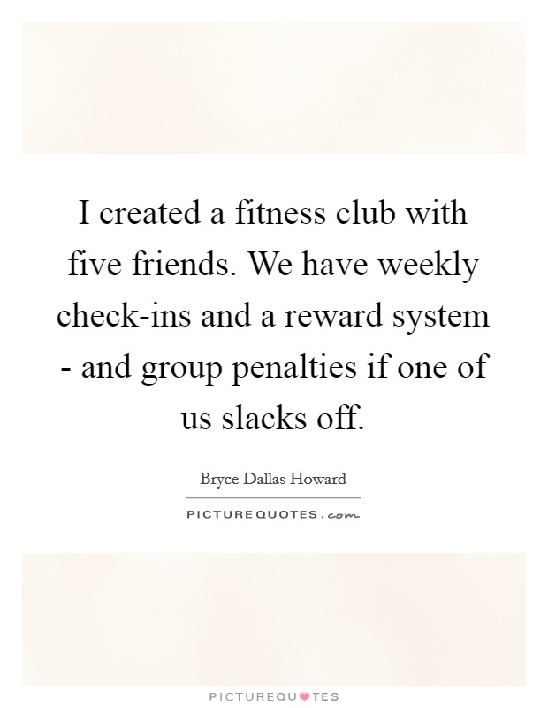 I created a fitness club with five friends. We have weekly check-ins and a reward system - and group penalties if one of us slacks off Picture Quote #1