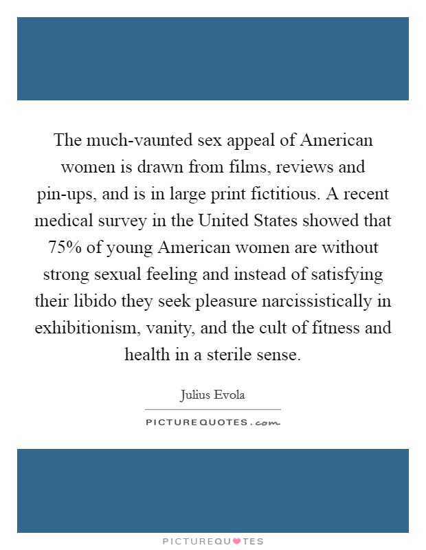 The much-vaunted sex appeal of American women is drawn from films, reviews and pin-ups, and is in large print fictitious. A recent medical survey in the United States showed that 75% of young American women are without strong sexual feeling and instead of satisfying their libido they seek pleasure narcissistically in exhibitionism, vanity, and the cult of fitness and health in a sterile sense Picture Quote #1