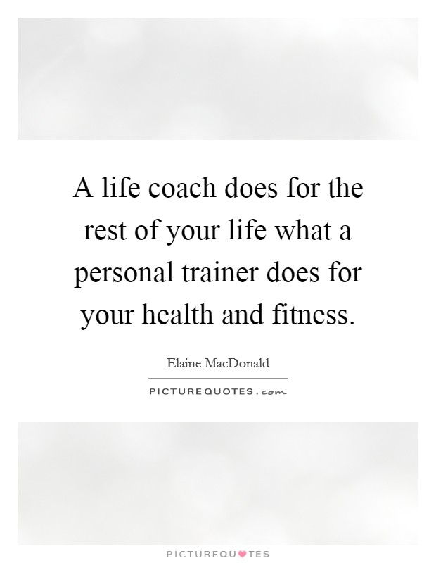 A life coach does for the rest of your life what a personal trainer does for your health and fitness Picture Quote #1