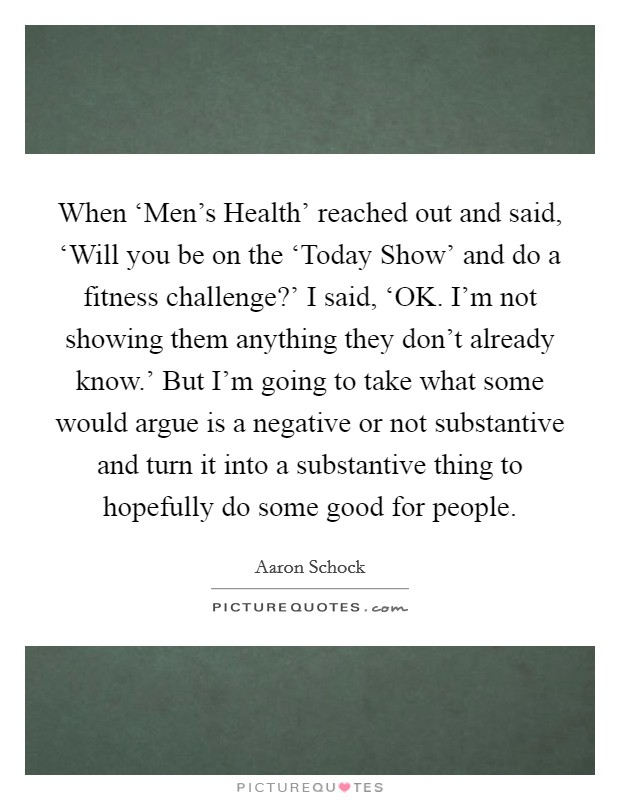 When 'Men's Health' reached out and said, 'Will you be on the 'Today Show' and do a fitness challenge?' I said, 'OK. I'm not showing them anything they don't already know.' But I'm going to take what some would argue is a negative or not substantive and turn it into a substantive thing to hopefully do some good for people Picture Quote #1