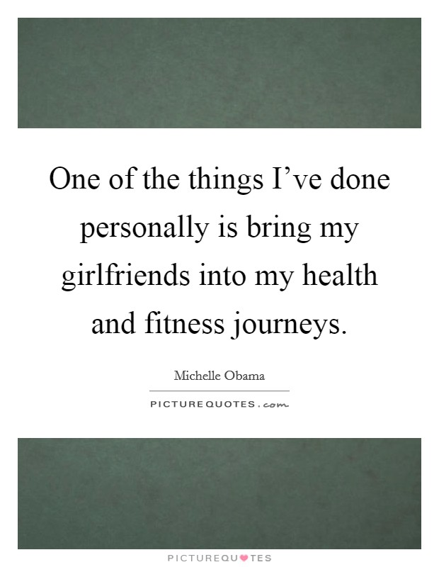 One of the things I've done personally is bring my girlfriends into my health and fitness journeys Picture Quote #1