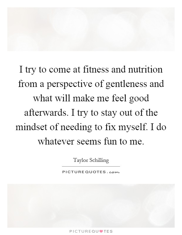 I try to come at fitness and nutrition from a perspective of gentleness and what will make me feel good afterwards. I try to stay out of the mindset of needing to fix myself. I do whatever seems fun to me Picture Quote #1