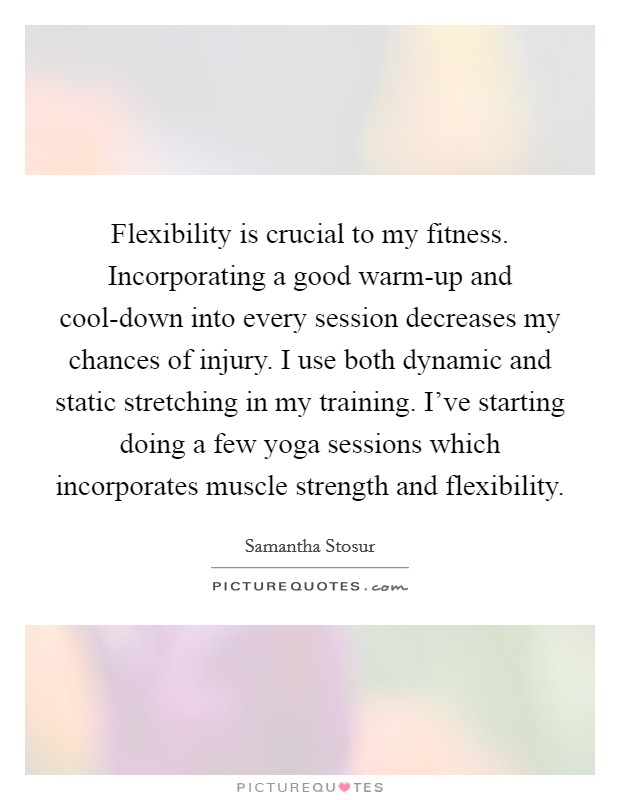 Flexibility is crucial to my fitness. Incorporating a good warm-up and cool-down into every session decreases my chances of injury. I use both dynamic and static stretching in my training. I've starting doing a few yoga sessions which incorporates muscle strength and flexibility Picture Quote #1