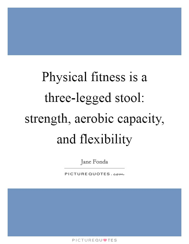 Physical fitness is a three-legged stool: strength, aerobic capacity, and flexibility Picture Quote #1