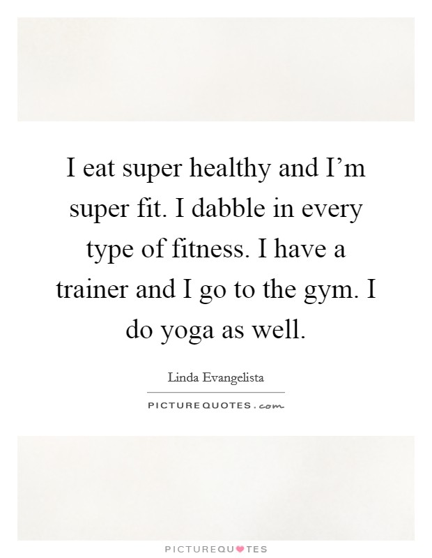 I eat super healthy and I'm super fit. I dabble in every type of fitness. I have a trainer and I go to the gym. I do yoga as well Picture Quote #1