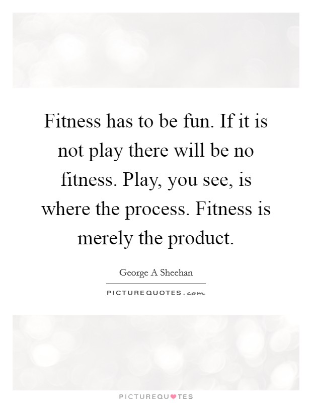 Fitness has to be fun. If it is not play there will be no fitness. Play, you see, is where the process. Fitness is merely the product Picture Quote #1