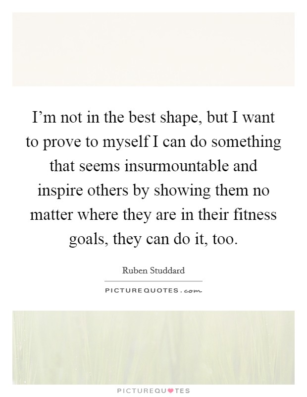 I'm not in the best shape, but I want to prove to myself I can do something that seems insurmountable and inspire others by showing them no matter where they are in their fitness goals, they can do it, too Picture Quote #1