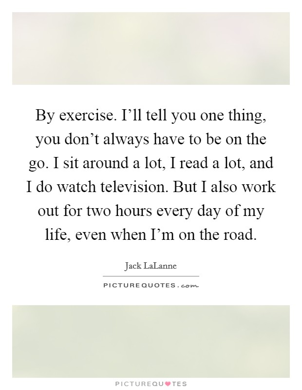 By exercise. I'll tell you one thing, you don't always have to be on the go. I sit around a lot, I read a lot, and I do watch television. But I also work out for two hours every day of my life, even when I'm on the road Picture Quote #1