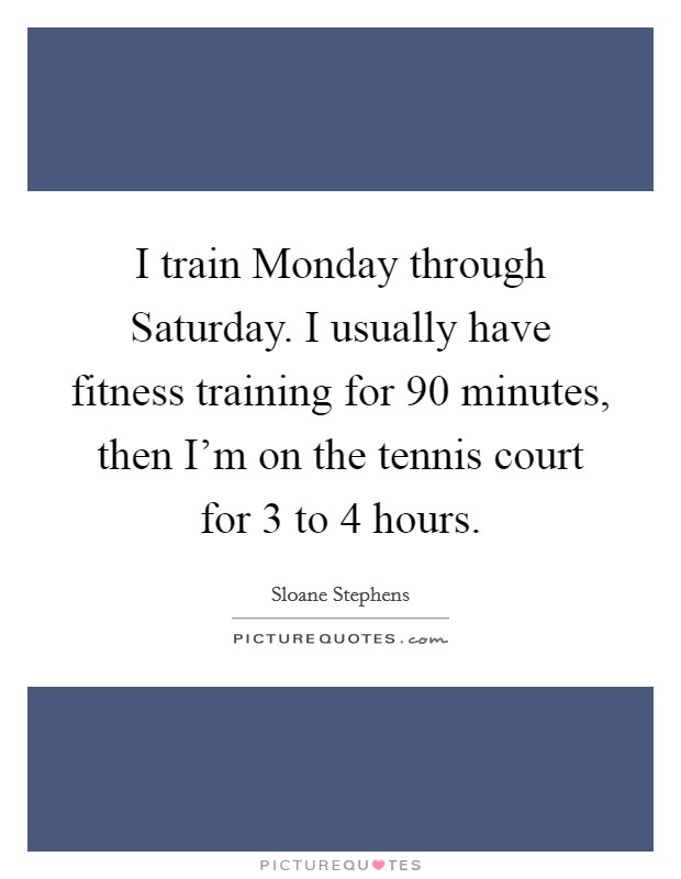 I train Monday through Saturday. I usually have fitness training for 90 minutes, then I'm on the tennis court for 3 to 4 hours Picture Quote #1