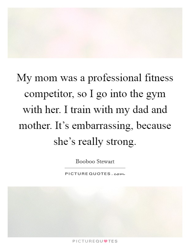 My mom was a professional fitness competitor, so I go into the gym with her. I train with my dad and mother. It's embarrassing, because she's really strong Picture Quote #1