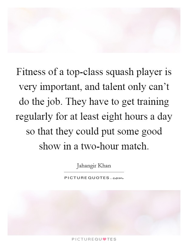 Fitness of a top-class squash player is very important, and talent only can't do the job. They have to get training regularly for at least eight hours a day so that they could put some good show in a two-hour match Picture Quote #1