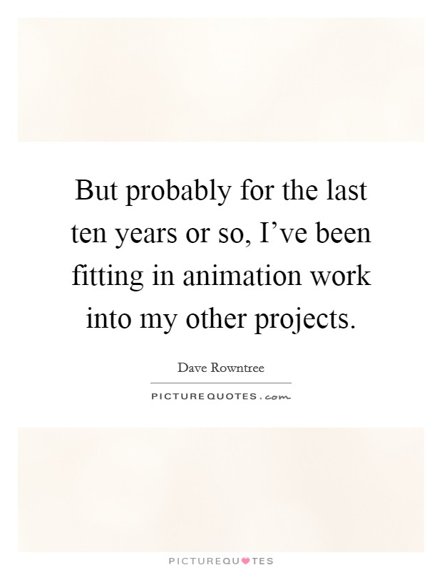But probably for the last ten years or so, I've been fitting in animation work into my other projects Picture Quote #1