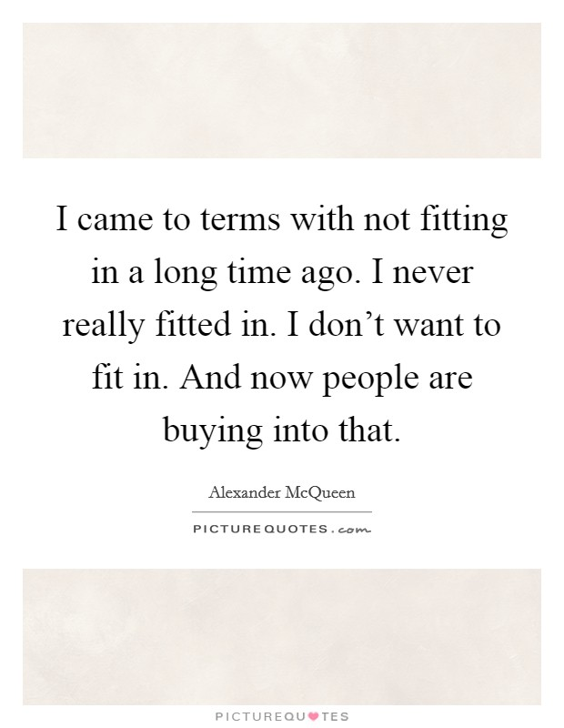 I came to terms with not fitting in a long time ago. I never really fitted in. I don't want to fit in. And now people are buying into that Picture Quote #1