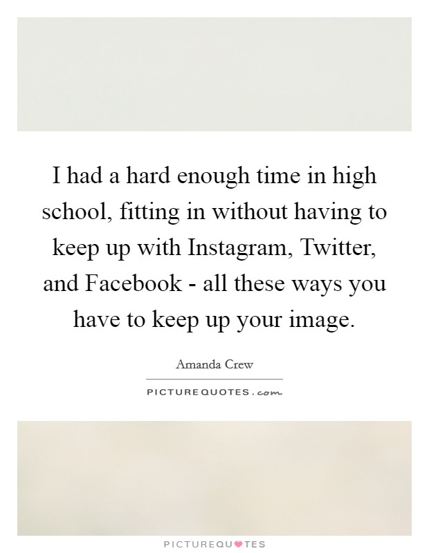 I had a hard enough time in high school, fitting in without having to keep up with Instagram, Twitter, and Facebook - all these ways you have to keep up your image Picture Quote #1