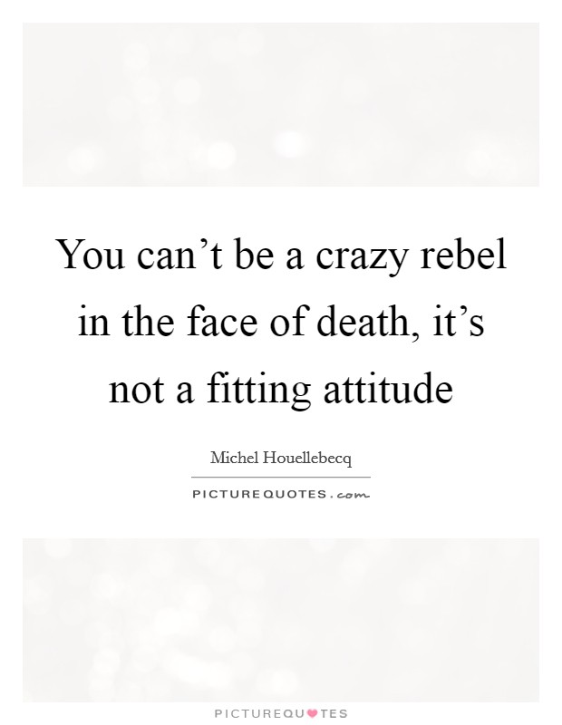 You can't be a crazy rebel in the face of death, it's not a fitting attitude Picture Quote #1