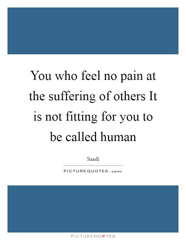 You who feel no pain at the suffering of others It is not fitting for you to be called human Picture Quote #1