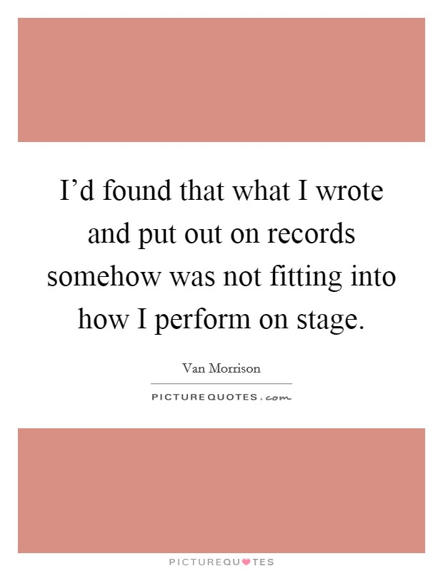I'd found that what I wrote and put out on records somehow was not fitting into how I perform on stage Picture Quote #1