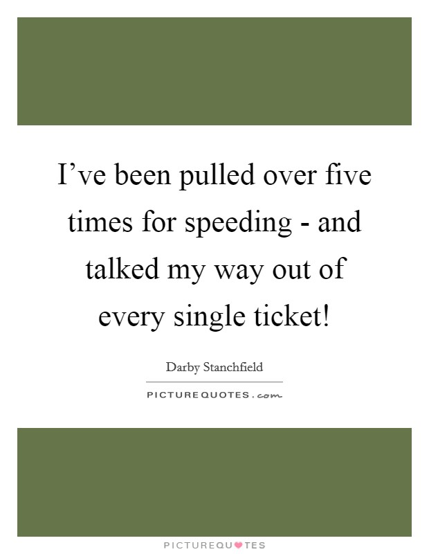 I've been pulled over five times for speeding - and talked my way out of every single ticket! Picture Quote #1