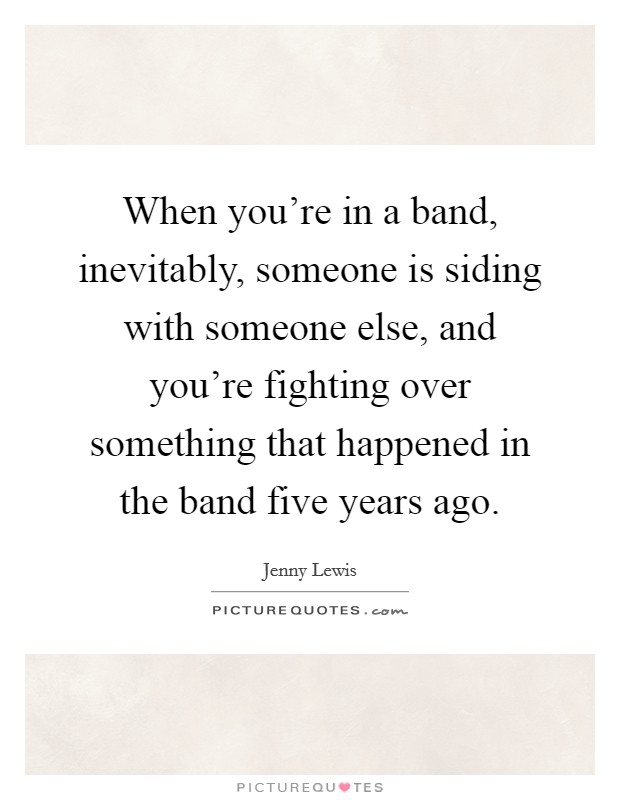 When you're in a band, inevitably, someone is siding with someone else, and you're fighting over something that happened in the band five years ago Picture Quote #1