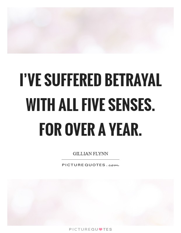 I've suffered betrayal with all five senses. For over a year Picture Quote #1