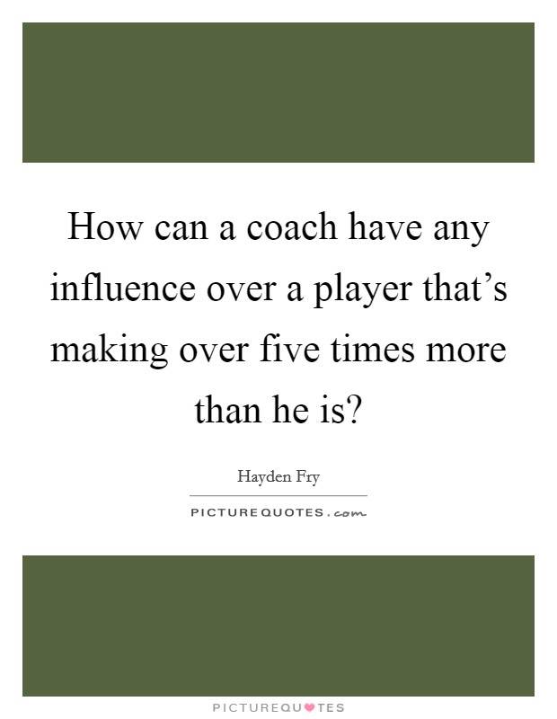 How can a coach have any influence over a player that's making over five times more than he is? Picture Quote #1