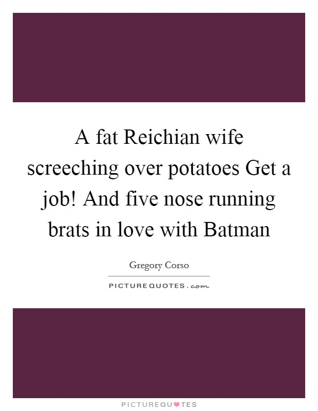 A fat Reichian wife screeching over potatoes Get a job! And five nose running brats in love with Batman Picture Quote #1