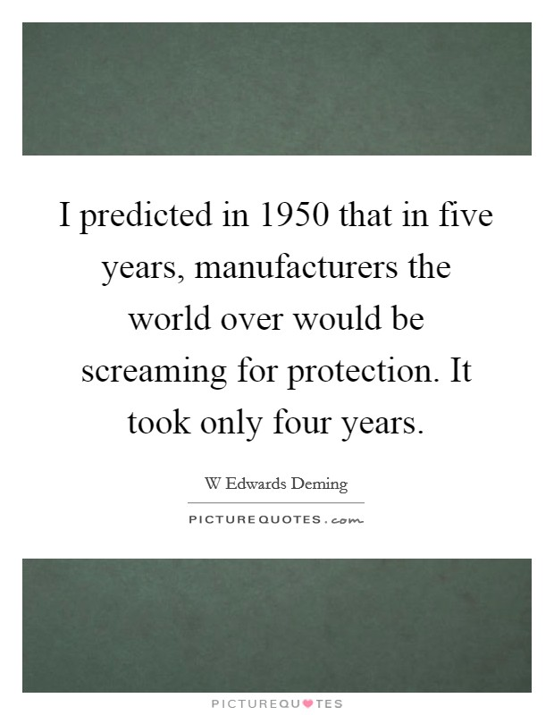 I predicted in 1950 that in five years, manufacturers the world over would be screaming for protection. It took only four years Picture Quote #1