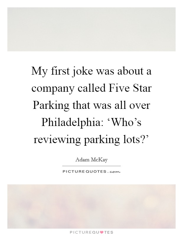My first joke was about a company called Five Star Parking that was all over Philadelphia: 'Who's reviewing parking lots?' Picture Quote #1