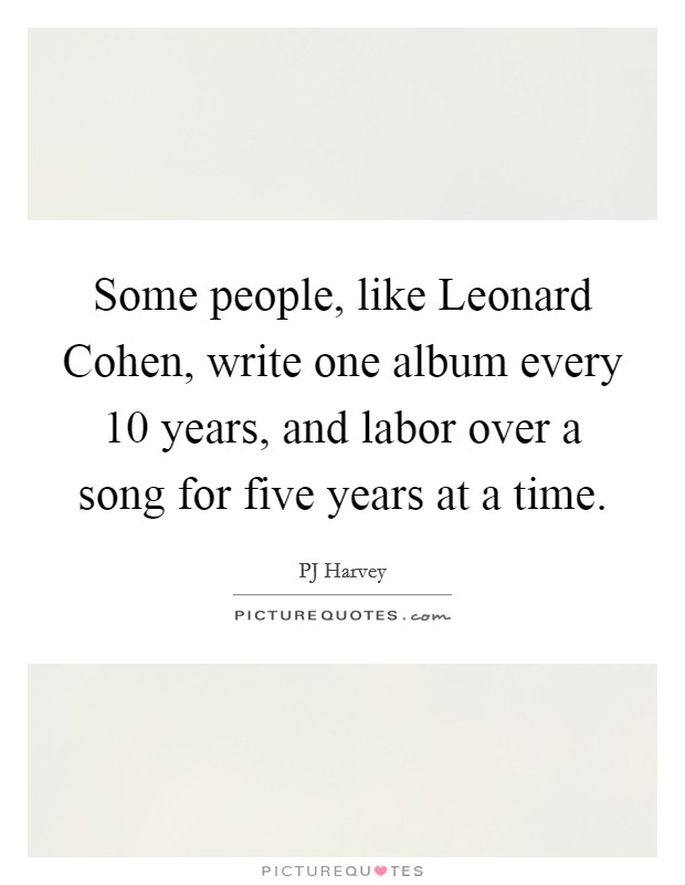 Some people, like Leonard Cohen, write one album every 10 years, and labor over a song for five years at a time Picture Quote #1