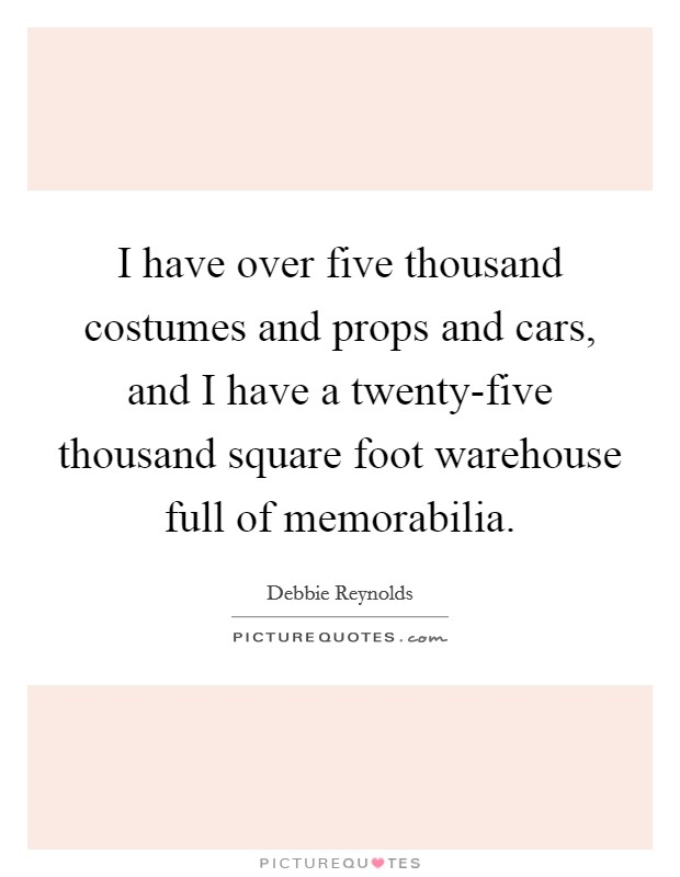 I have over five thousand costumes and props and cars, and I have a twenty-five thousand square foot warehouse full of memorabilia Picture Quote #1