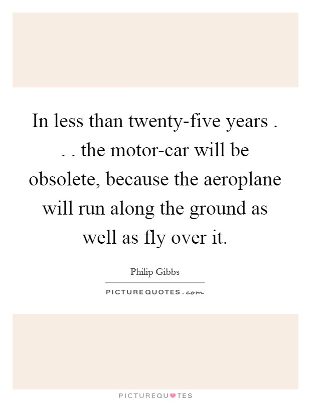 In less than twenty-five years . . . the motor-car will be obsolete, because the aeroplane will run along the ground as well as fly over it Picture Quote #1