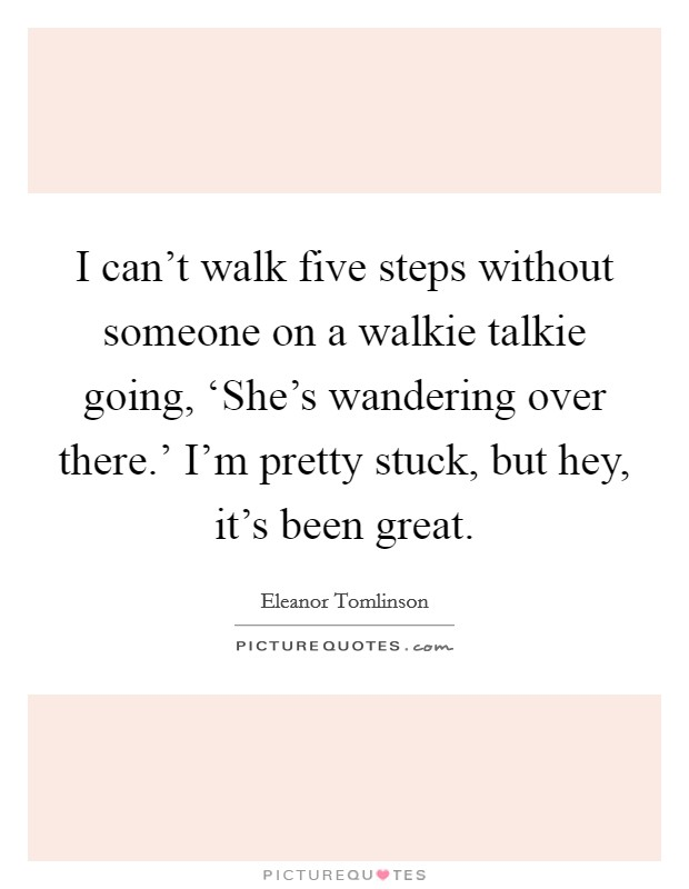 I can't walk five steps without someone on a walkie talkie going, 'She's wandering over there.' I'm pretty stuck, but hey, it's been great Picture Quote #1