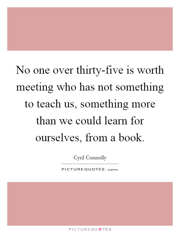 No one over thirty-five is worth meeting who has not something to teach us, something more than we could learn for ourselves, from a book Picture Quote #1