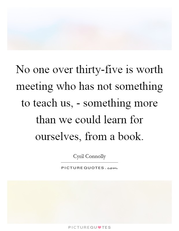 No one over thirty-five is worth meeting who has not something to teach us, - something more than we could learn for ourselves, from a book Picture Quote #1