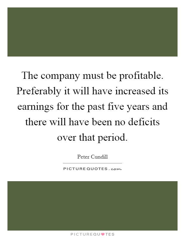 The company must be profitable. Preferably it will have increased its earnings for the past five years and there will have been no deficits over that period Picture Quote #1