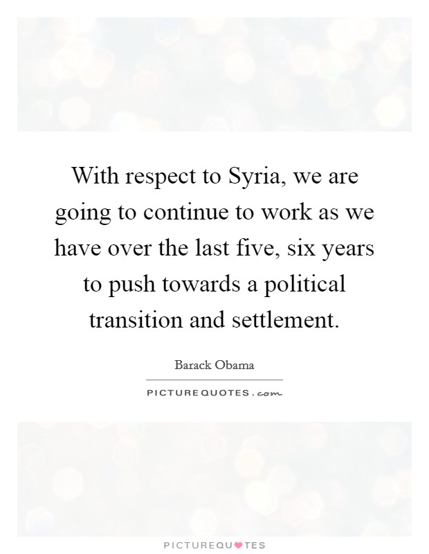 With respect to Syria, we are going to continue to work as we have over the last five, six years to push towards a political transition and settlement Picture Quote #1