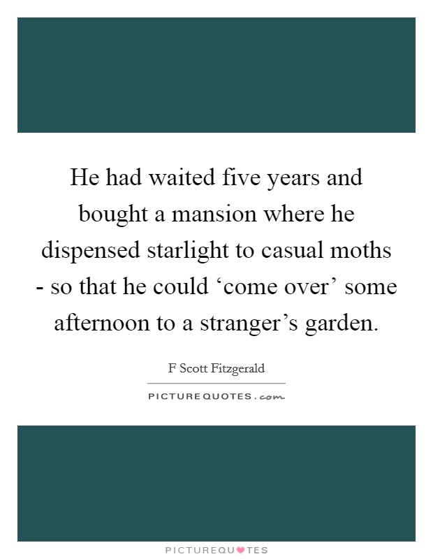 He had waited five years and bought a mansion where he dispensed starlight to casual moths - so that he could 'come over' some afternoon to a stranger's garden Picture Quote #1
