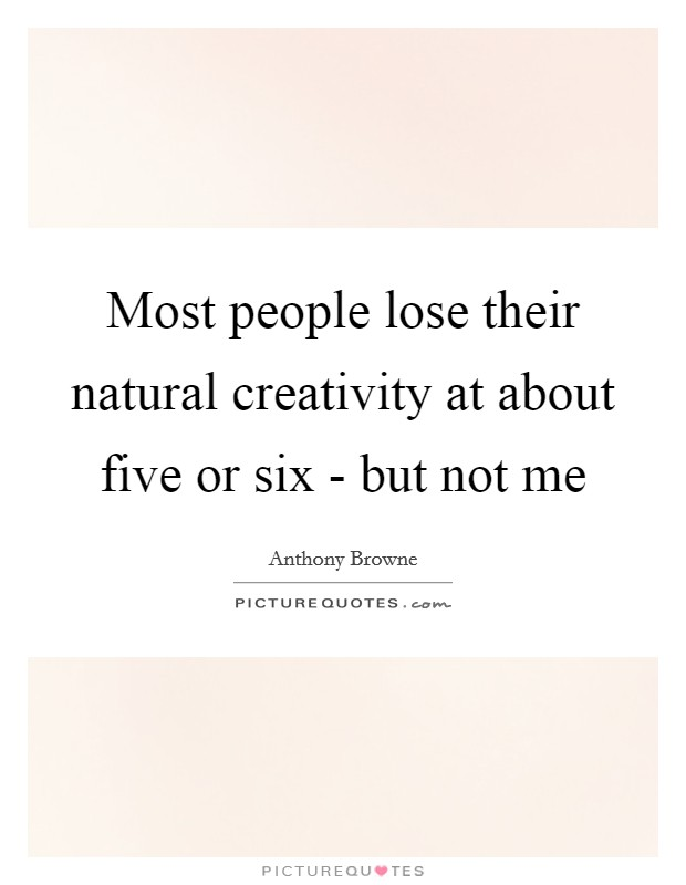 Most people lose their natural creativity at about five or six - but not me Picture Quote #1