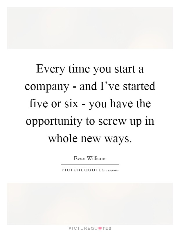 Every time you start a company - and I've started five or six - you have the opportunity to screw up in whole new ways Picture Quote #1